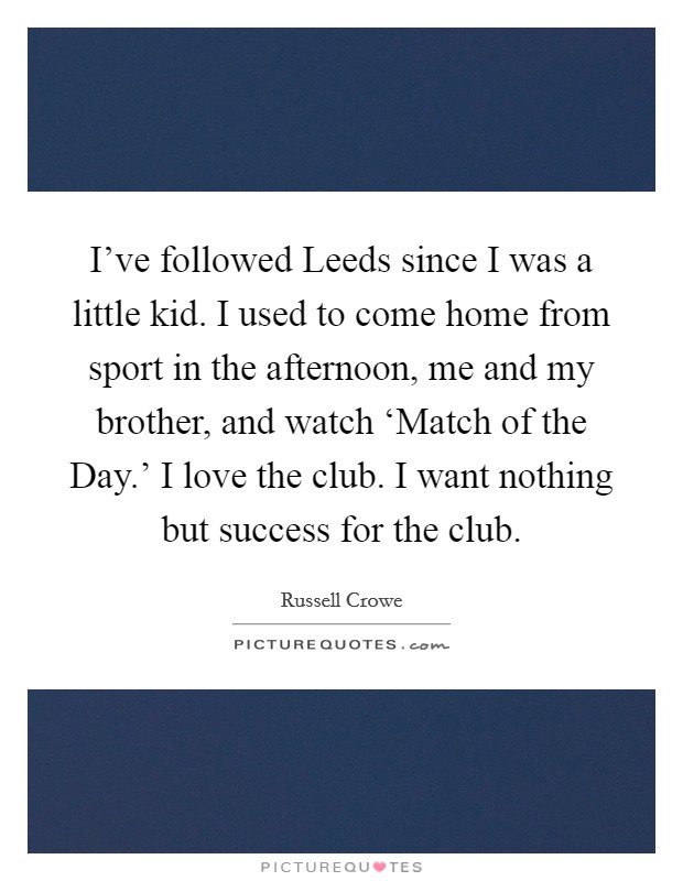 I've followed Leeds since I was a little kid. I used to come home from sport in the afternoon, me and my brother, and watch 'Match of the Day.' I love the club. I want nothing but success for the club Picture Quote #1