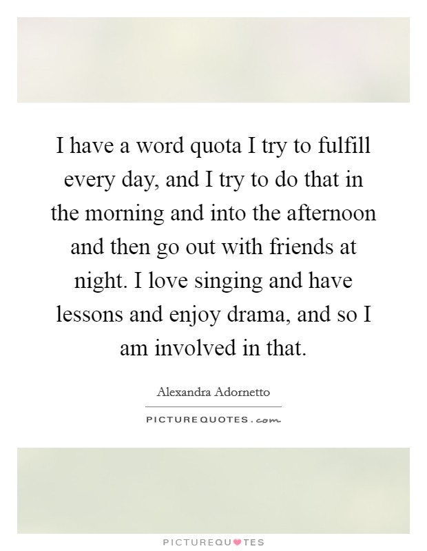I have a word quota I try to fulfill every day, and I try to do that in the morning and into the afternoon and then go out with friends at night. I love singing and have lessons and enjoy drama, and so I am involved in that Picture Quote #1