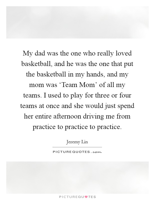 My dad was the one who really loved basketball, and he was the one that put the basketball in my hands, and my mom was 'Team Mom' of all my teams. I used to play for three or four teams at once and she would just spend her entire afternoon driving me from practice to practice to practice. Picture Quote #1