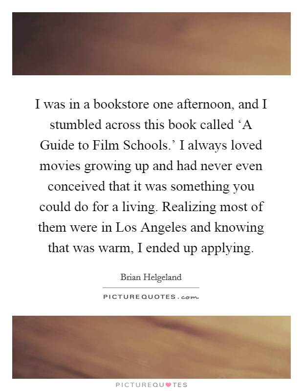 I was in a bookstore one afternoon, and I stumbled across this book called 'A Guide to Film Schools.' I always loved movies growing up and had never even conceived that it was something you could do for a living. Realizing most of them were in Los Angeles and knowing that was warm, I ended up applying Picture Quote #1