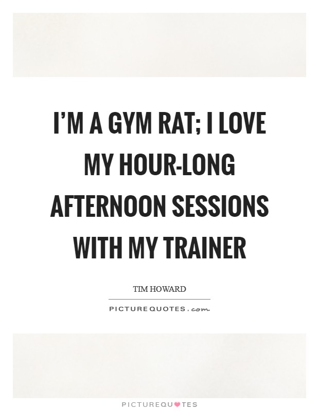 I'm a gym rat; I love my hour-long afternoon sessions with my trainer Picture Quote #1