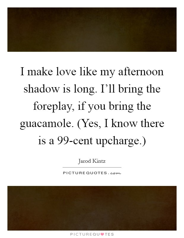 I make love like my afternoon shadow is long. I'll bring the foreplay, if you bring the guacamole. (Yes, I know there is a 99-cent upcharge.) Picture Quote #1