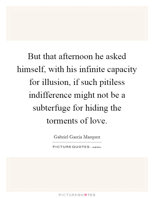 But that afternoon he asked himself, with his infinite capacity for illusion, if such pitiless indifference might not be a subterfuge for hiding the torments of love Picture Quote #1