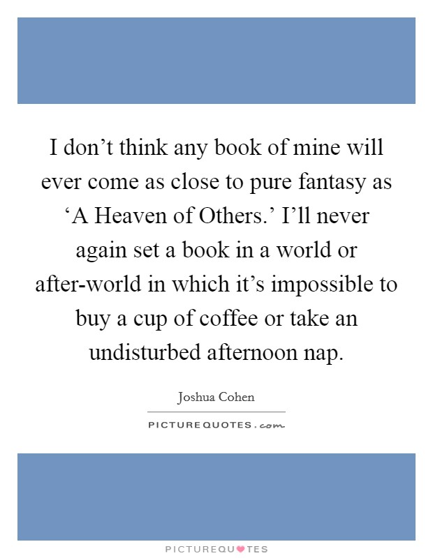 I don't think any book of mine will ever come as close to pure fantasy as 'A Heaven of Others.' I'll never again set a book in a world or after-world in which it's impossible to buy a cup of coffee or take an undisturbed afternoon nap Picture Quote #1