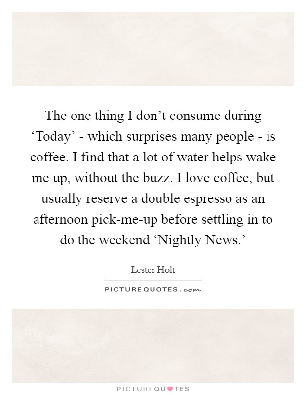 The one thing I don't consume during 'Today' - which surprises many people - is coffee. I find that a lot of water helps wake me up, without the buzz. I love coffee, but usually reserve a double espresso as an afternoon pick-me-up before settling in to do the weekend 'Nightly News.' Picture Quote #1