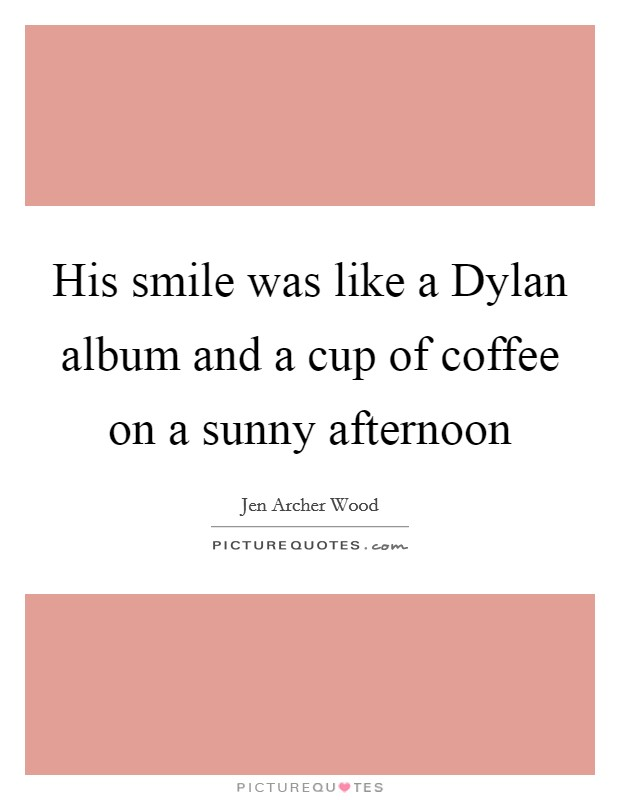His smile was like a Dylan album and a cup of coffee on a sunny afternoon Picture Quote #1