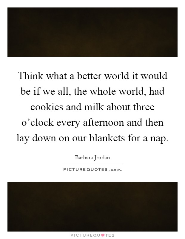 Think what a better world it would be if we all, the whole world, had cookies and milk about three o'clock every afternoon and then lay down on our blankets for a nap Picture Quote #1