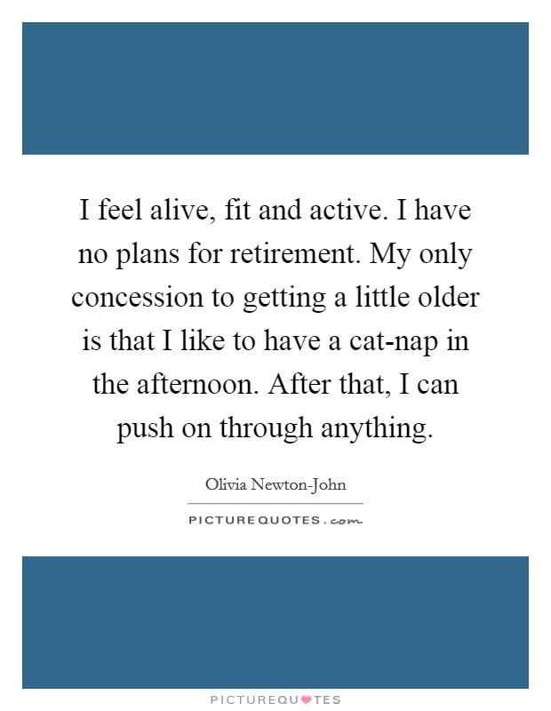 I feel alive, fit and active. I have no plans for retirement. My only concession to getting a little older is that I like to have a cat-nap in the afternoon. After that, I can push on through anything Picture Quote #1