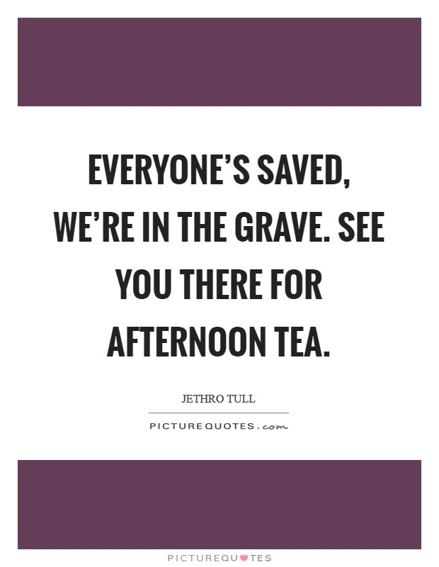 Everyone's saved, we're in the grave. See you there for afternoon tea Picture Quote #1