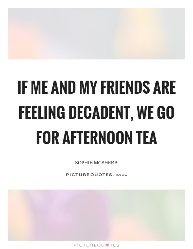 If me and my friends are feeling decadent, we go for afternoon tea Picture Quote #1