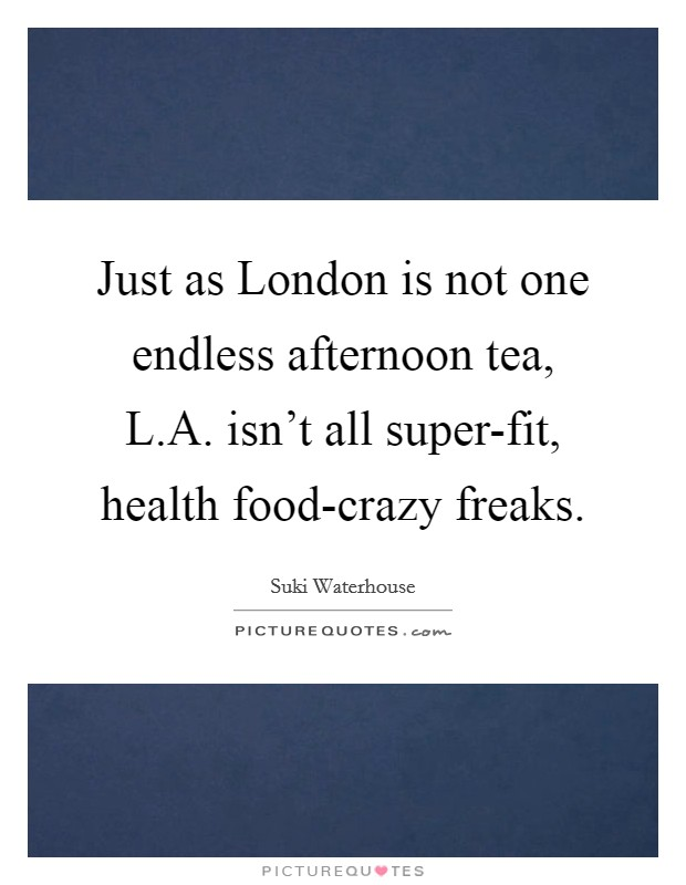 Just as London is not one endless afternoon tea, L.A. isn't all super-fit, health food-crazy freaks Picture Quote #1