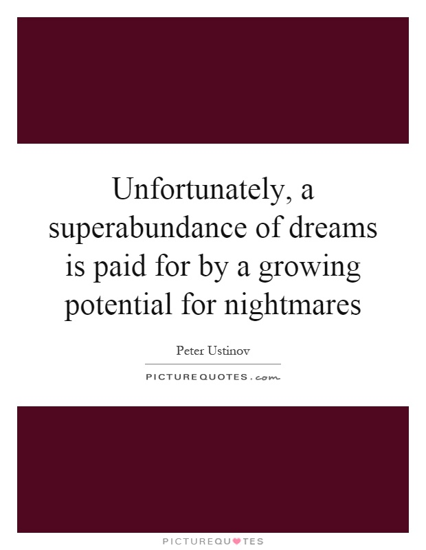Unfortunately, a superabundance of dreams is paid for by a growing potential for nightmares Picture Quote #1