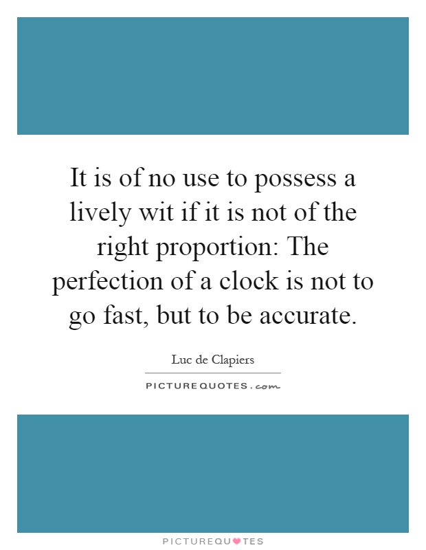 It is of no use to possess a lively wit if it is not of the right proportion: The perfection of a clock is not to go fast, but to be accurate Picture Quote #1