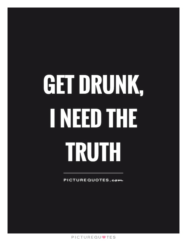 Get drunk, I need the truth | Picture Quotes