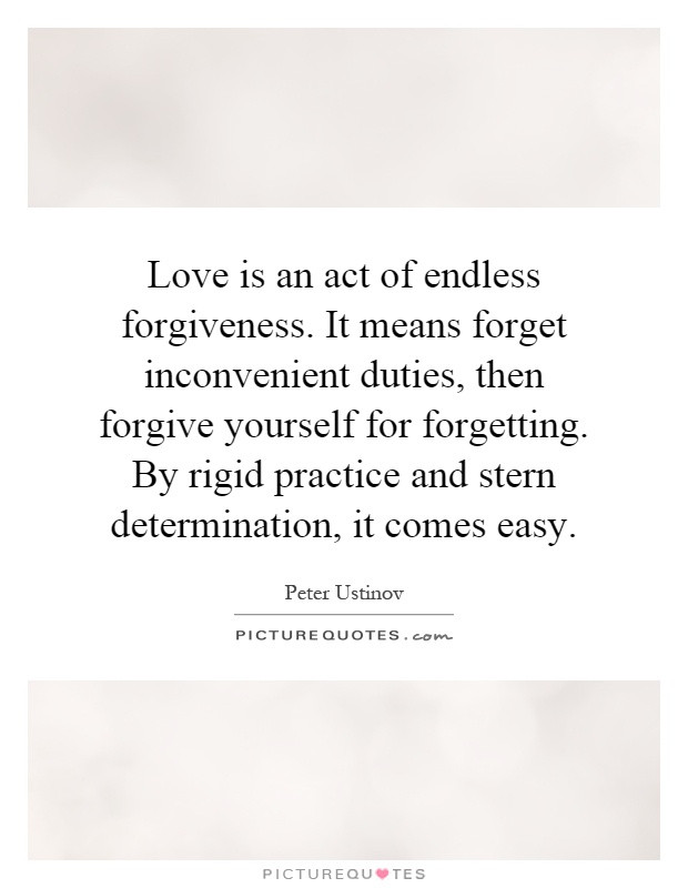 Love is an act of endless forgiveness. It means forget inconvenient duties, then forgive yourself for forgetting. By rigid practice and stern determination, it comes easy Picture Quote #1