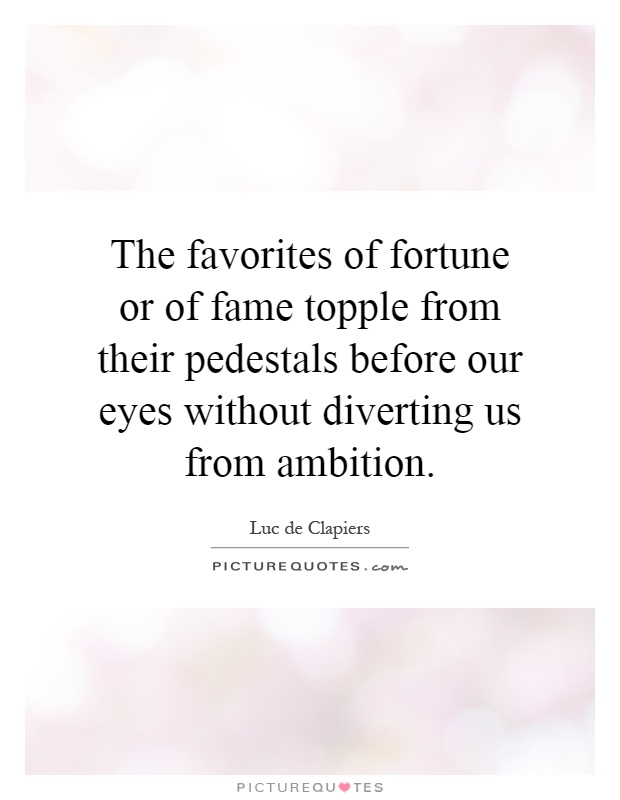 The favorites of fortune or of fame topple from their pedestals before our eyes without diverting us from ambition Picture Quote #1