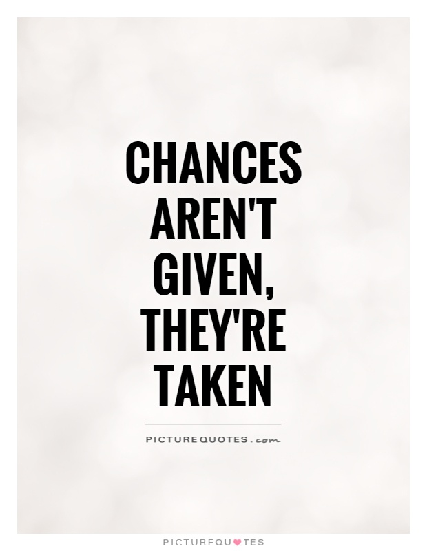 Chances aren't given, they're taken Picture Quote #1