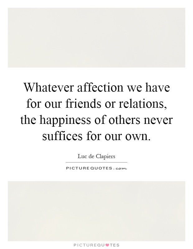 Whatever affection we have for our friends or relations, the happiness of others never suffices for our own Picture Quote #1