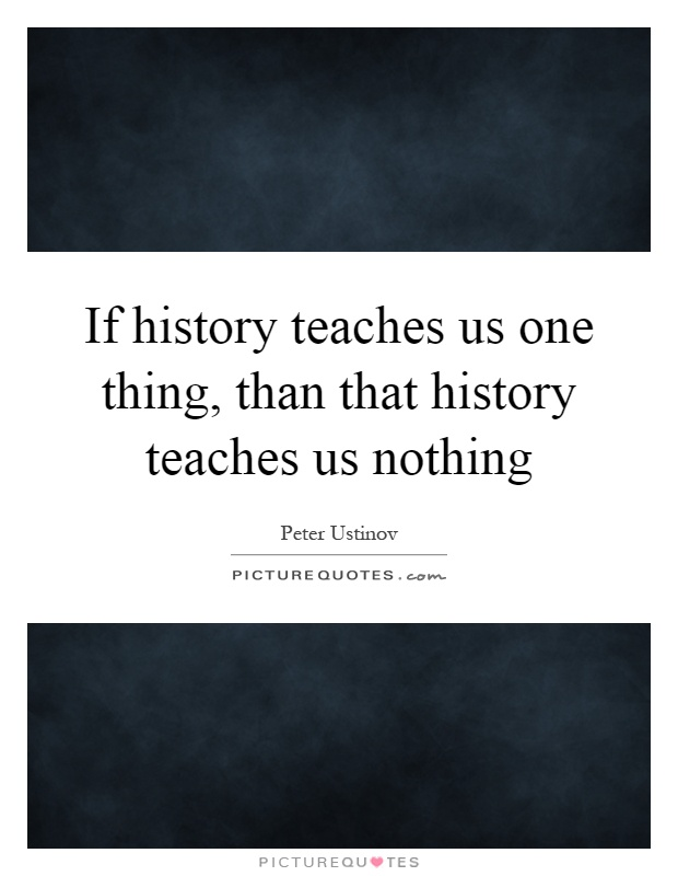 If history teaches us one thing, than that history teaches us nothing Picture Quote #1