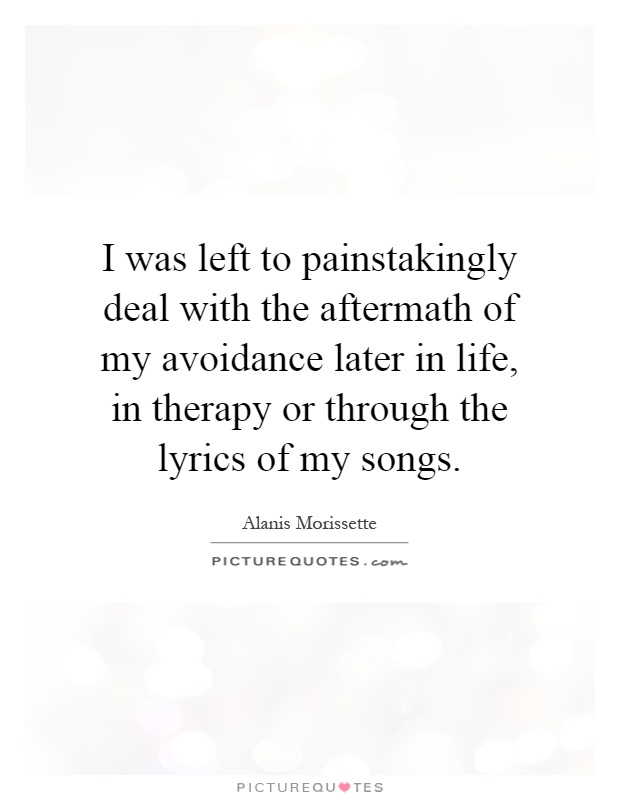 I was left to painstakingly deal with the aftermath of my avoidance later in life, in therapy or through the lyrics of my songs Picture Quote #1