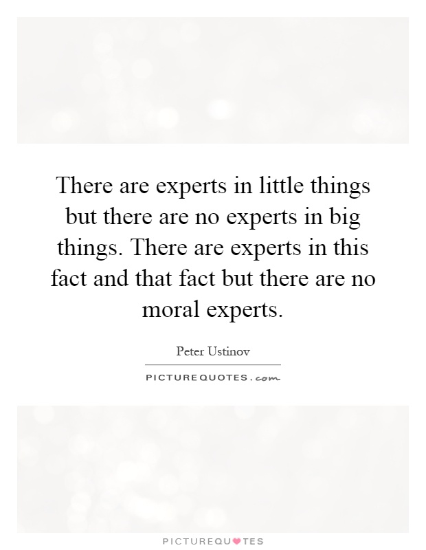There are experts in little things but there are no experts in big things. There are experts in this fact and that fact but there are no moral experts Picture Quote #1