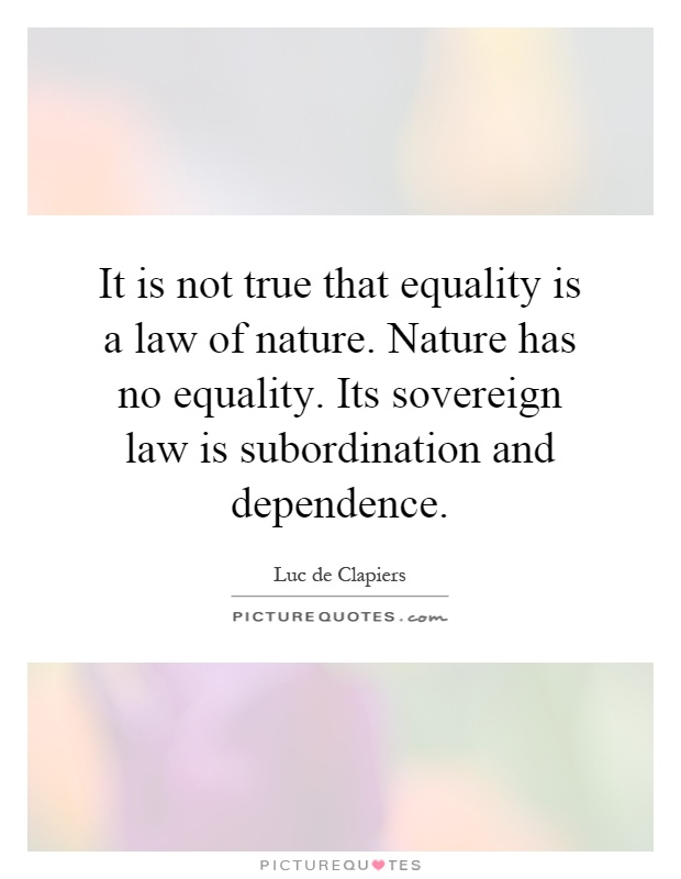 It is not true that equality is a law of nature. Nature has no equality. Its sovereign law is subordination and dependence Picture Quote #1