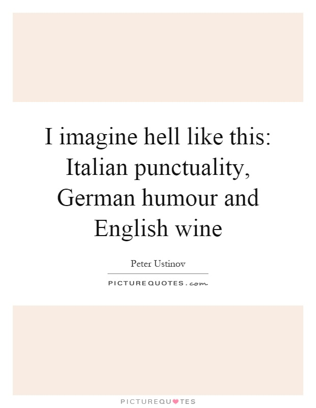 I imagine hell like this: Italian punctuality, German humour and English wine Picture Quote #1