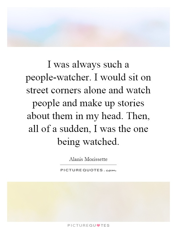 I was always such a people-watcher. I would sit on street corners alone and watch people and make up stories about them in my head. Then, all of a sudden, I was the one being watched Picture Quote #1