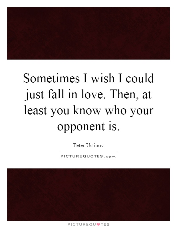 Sometimes I wish I could just fall in love. Then, at least you know who your opponent is Picture Quote #1