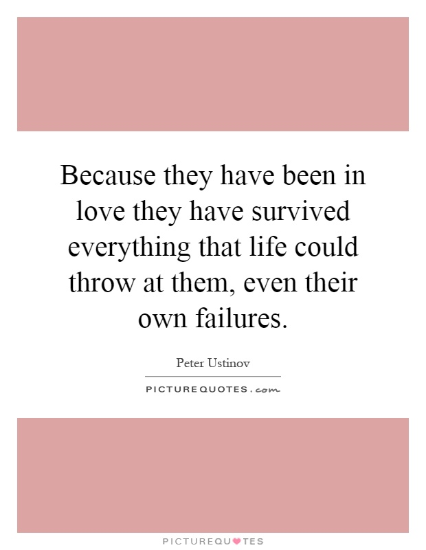 Because they have been in love they have survived everything that life could throw at them, even their own failures Picture Quote #1