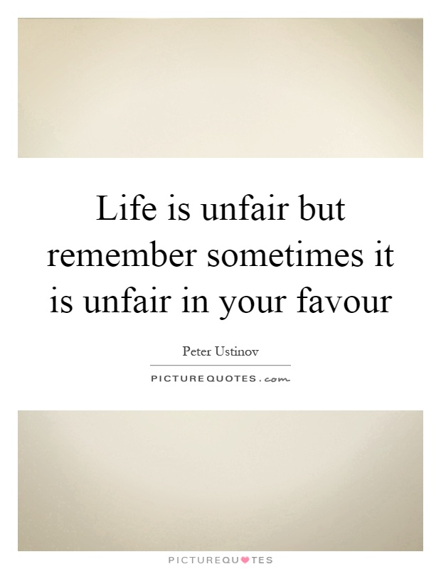Life is unfair but remember sometimes it is unfair in your favour Picture Quote #1