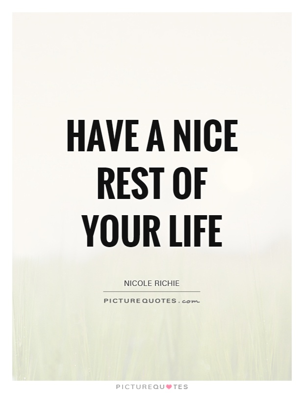 Have a nice rest of your life Picture Quote #1