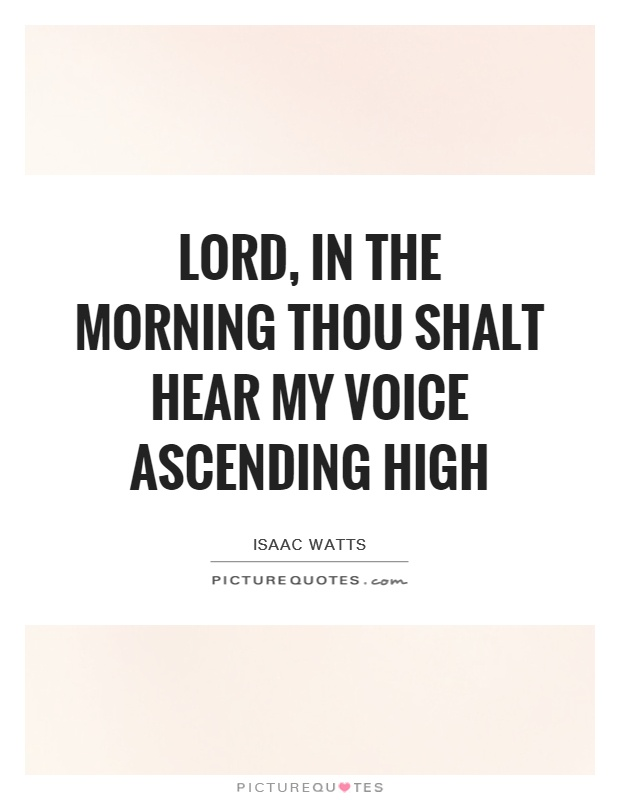 Lord, in the morning thou shalt hear My voice ascending high Picture Quote #1