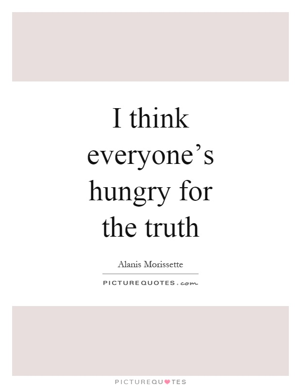 I think everyone's hungry for the truth Picture Quote #1
