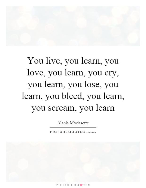 You live, you learn, you love, you learn, you cry, you learn, you lose, you learn, you bleed, you learn, you scream, you learn Picture Quote #1