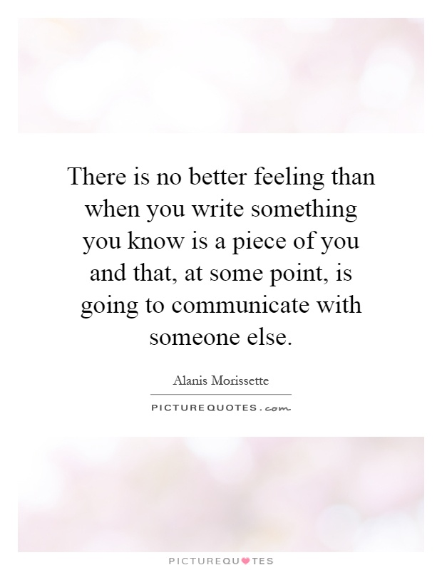 There is no better feeling than when you write something you know is a piece of you and that, at some point, is going to communicate with someone else Picture Quote #1
