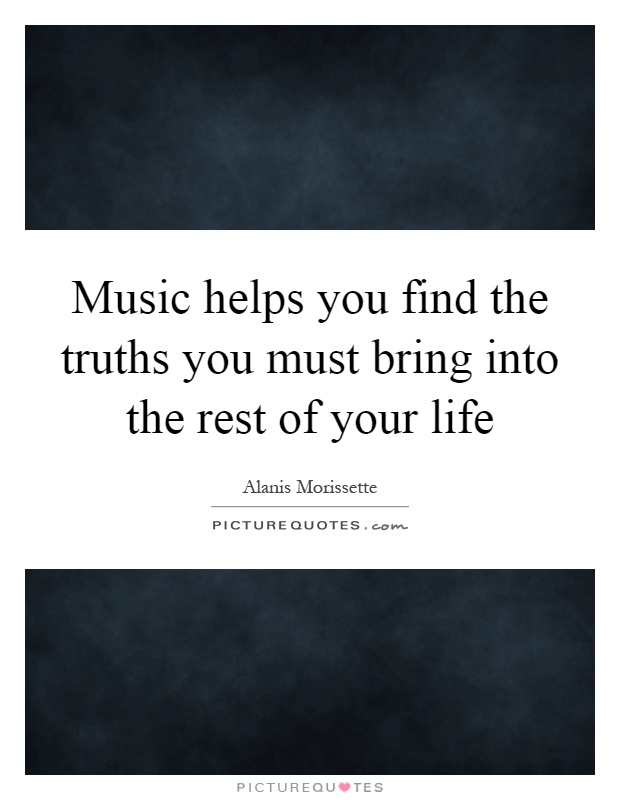 Music helps you find the truths you must bring into the rest of your life Picture Quote #1
