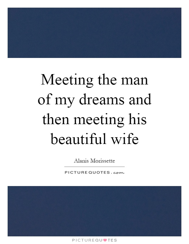Meeting the man of my dreams and then meeting his beautiful wife Picture Quote #1