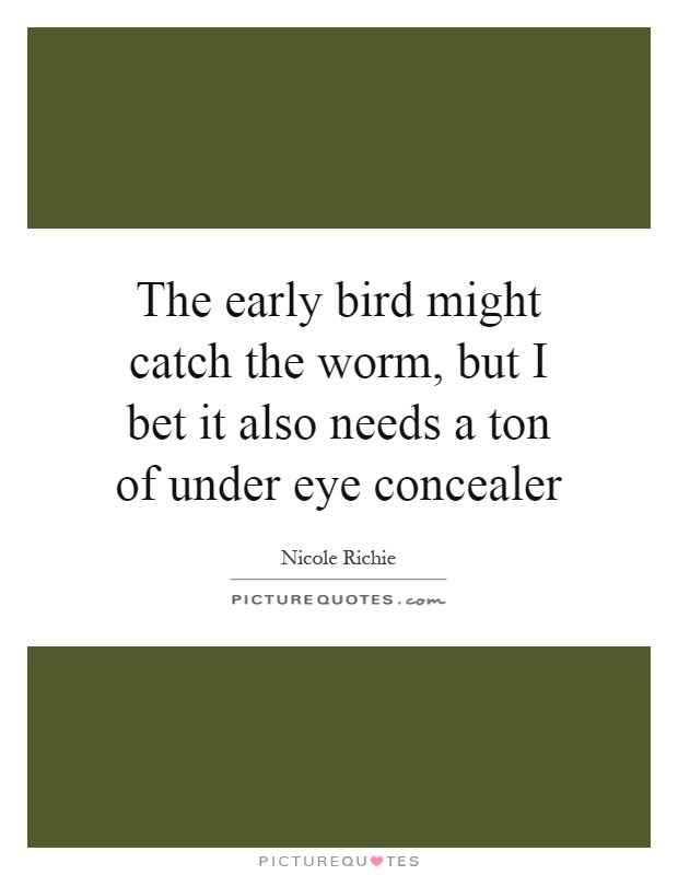 The early bird might catch the worm, but I bet it also needs a ton of under eye concealer Picture Quote #1