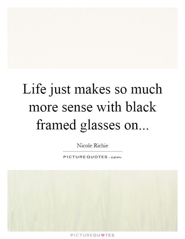 Life just makes so much more sense with black framed glasses on Picture Quote #1