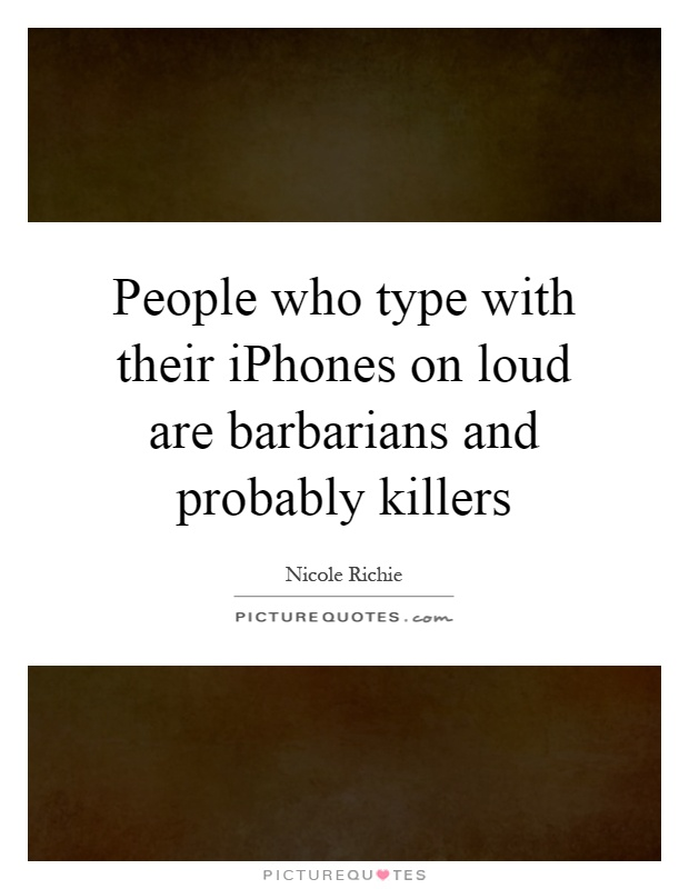 People who type with their iPhones on loud are barbarians and probably killers Picture Quote #1