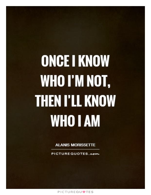 Once I know who I'm not, then I'll know who I am Picture Quote #1