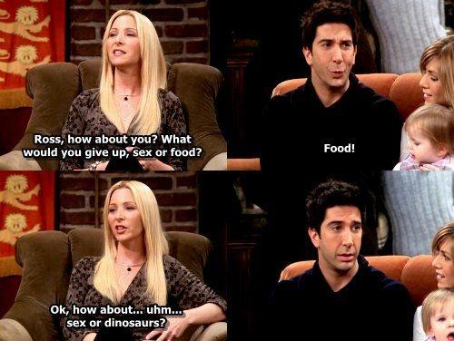 Ross, how about you? What would you give up, sex or food. Food! Ok, how about.. uhm... sex or dinosaurs? Picture Quote #1