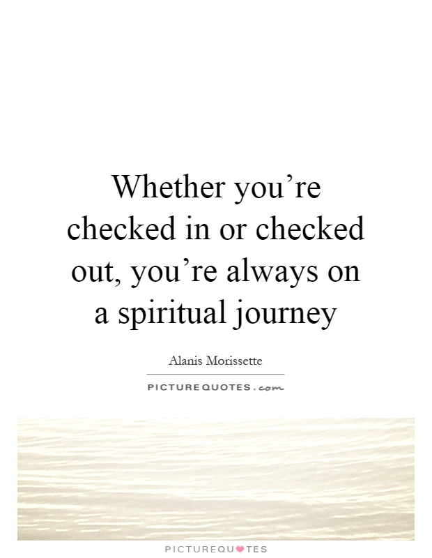 Whether you're checked in or checked out, you're always on a spiritual journey Picture Quote #1