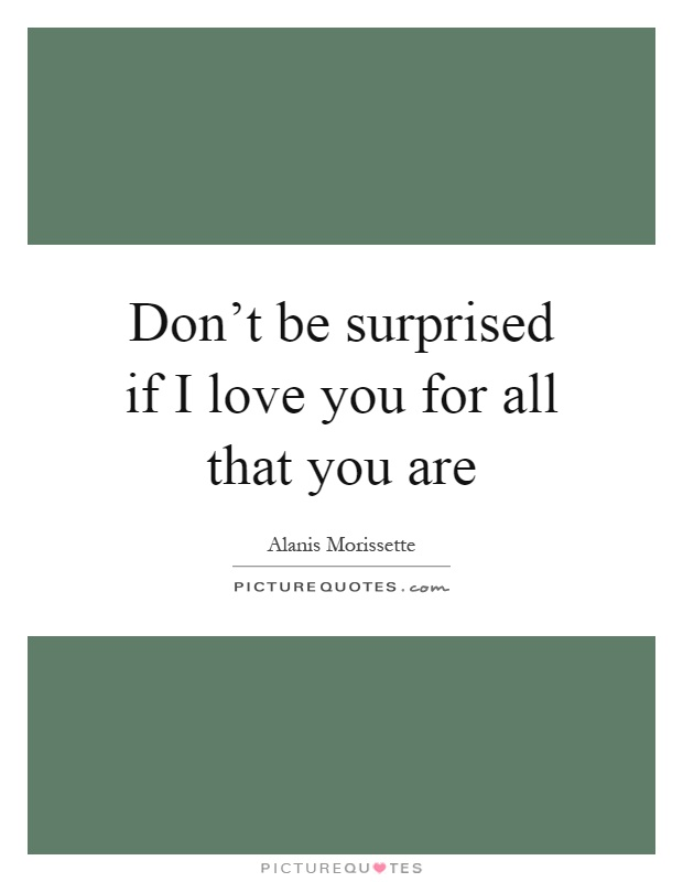Don\'t be surprised if I love you for all that you are ...