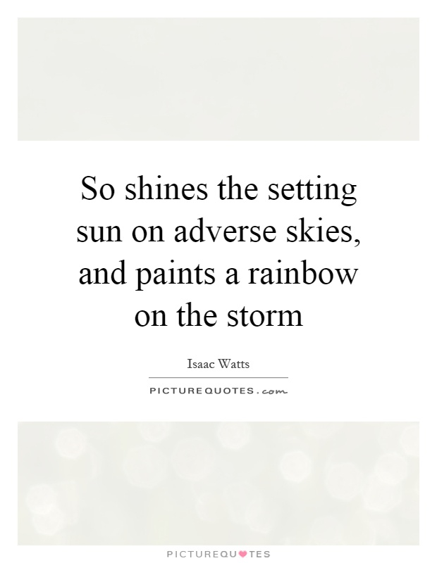 So shines the setting sun on adverse skies, and paints a rainbow on the storm Picture Quote #1