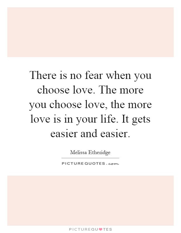 There is no fear when you choose love. The more you choose love, the more love is in your life. It gets easier and easier Picture Quote #1