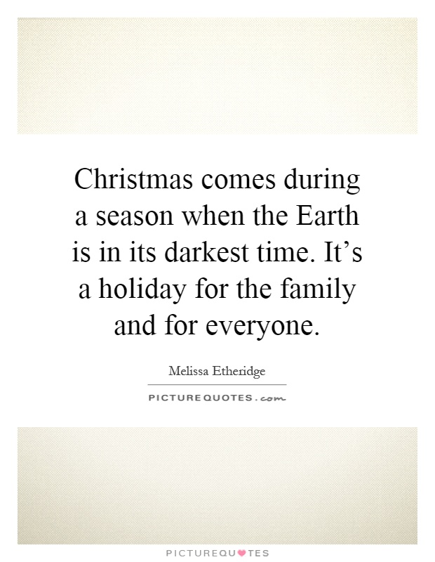 Christmas comes during a season when the Earth is in its darkest time. It's a holiday for the family and for everyone Picture Quote #1