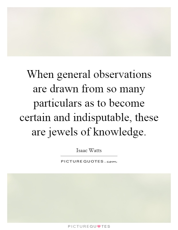 When general observations are drawn from so many particulars as to become certain and indisputable, these are jewels of knowledge Picture Quote #1