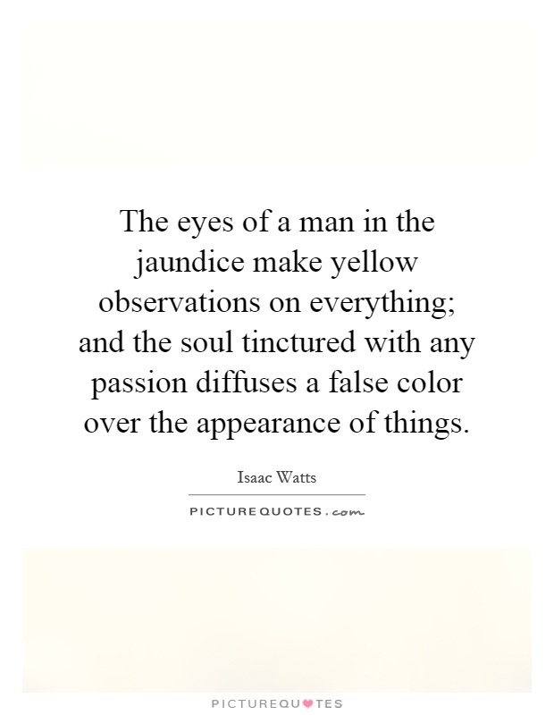 The eyes of a man in the jaundice make yellow observations on everything; and the soul tinctured with any passion diffuses a false color over the appearance of things Picture Quote #1